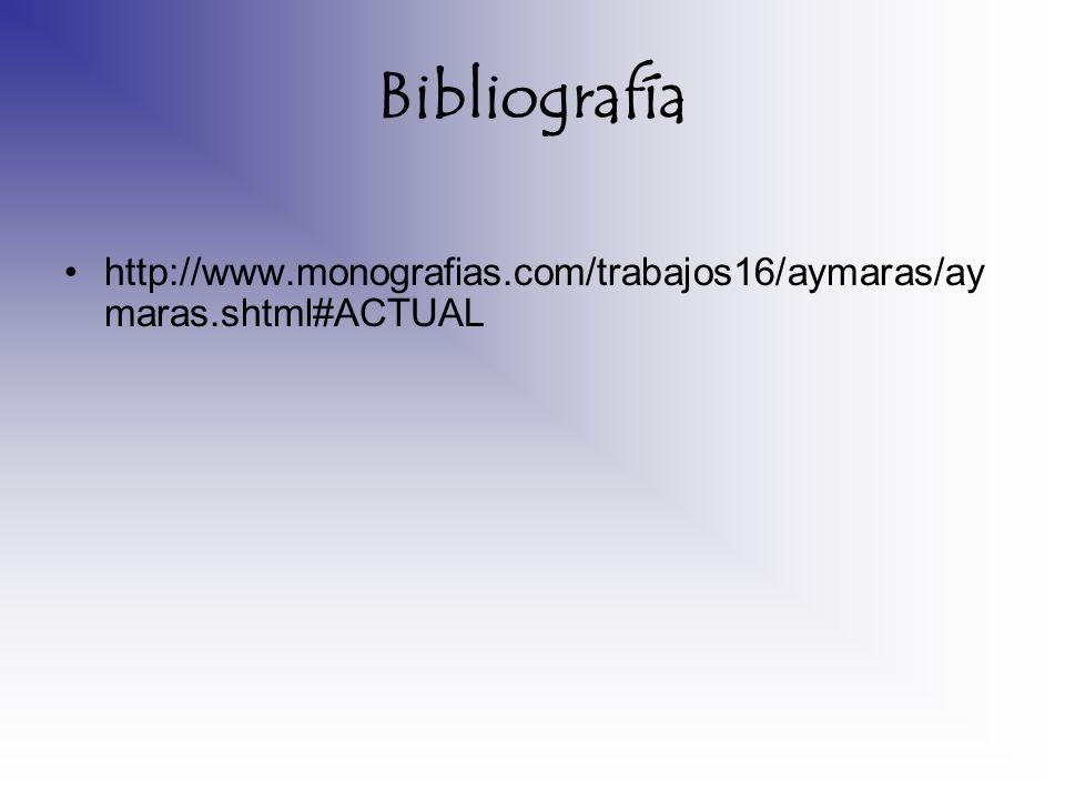 Bibliografía http://www.monografias.com/trabajos16/aymaras/ay maras.shtml#ACTUAL