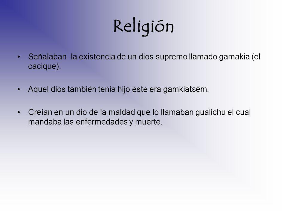 Religión Señalaban la existencia de un dios supremo llamado gamakia (el cacique). Aquel dios también tenia hijo este era gamkiatsëm. Creían en un dio
