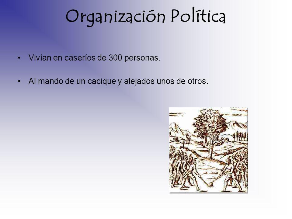 Organización Política Vivían en caseríos de 300 personas. Al mando de un cacique y alejados unos de otros.