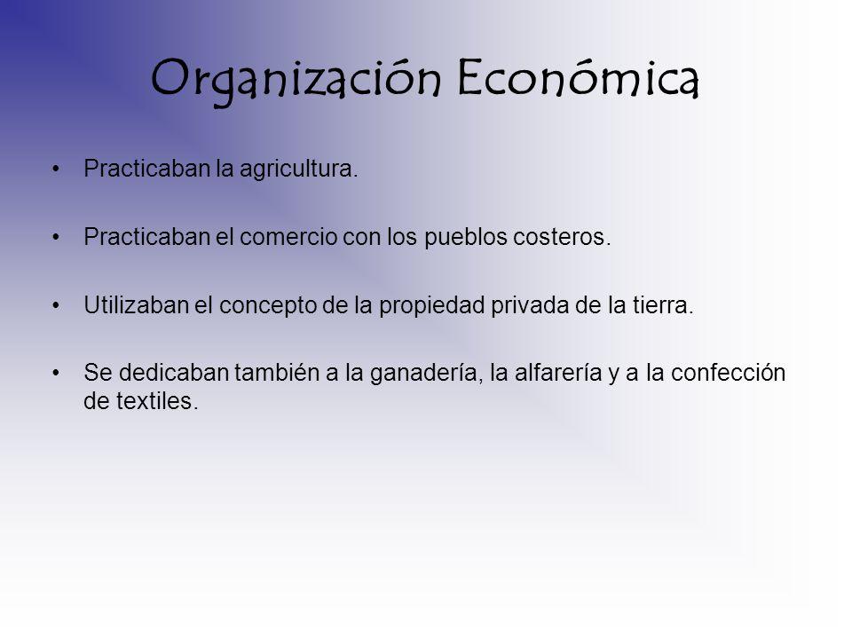 Organización Económica Practicaban la agricultura. Practicaban el comercio con los pueblos costeros. Utilizaban el concepto de la propiedad privada de