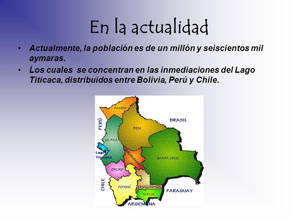 En la actualidad Actualmente, la población es de un millón y seiscientos mil aymaras. Los cuales se concentran en las inmediaciones del Lago Titicaca,