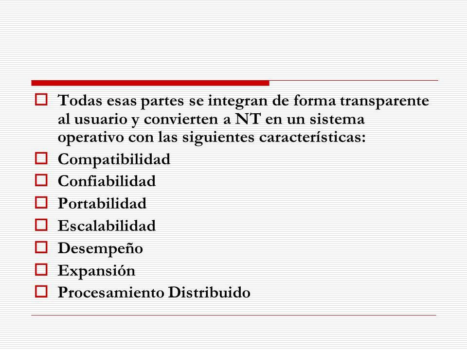 Todas esas partes se integran de forma transparente al usuario y convierten a NT en un sistema operativo con las siguientes características: Compatibi