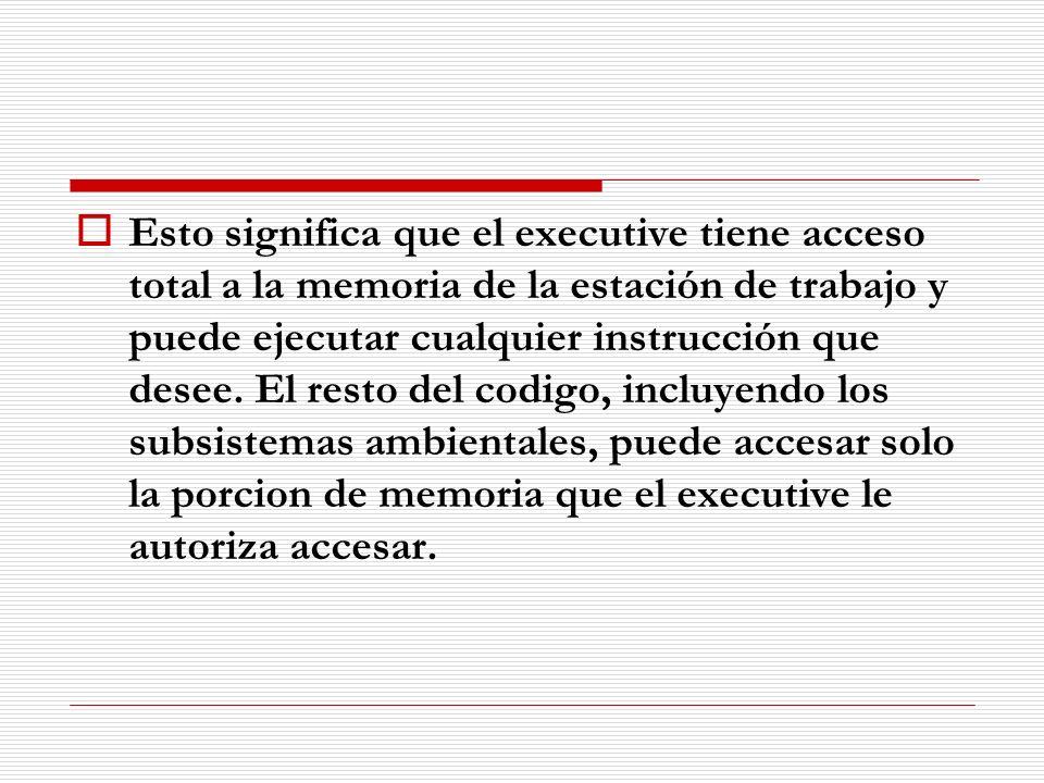 Esto significa que el executive tiene acceso total a la memoria de la estación de trabajo y puede ejecutar cualquier instrucción que desee. El resto d