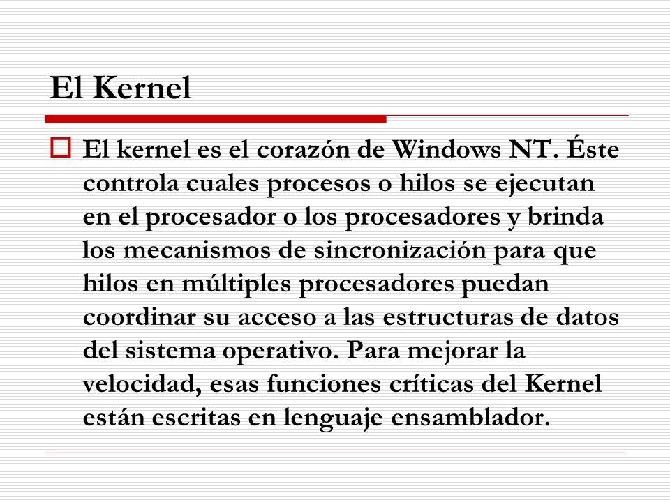 El Kernel El kernel es el corazón de Windows NT. Éste controla cuales procesos o hilos se ejecutan en el procesador o los procesadores y brinda los me