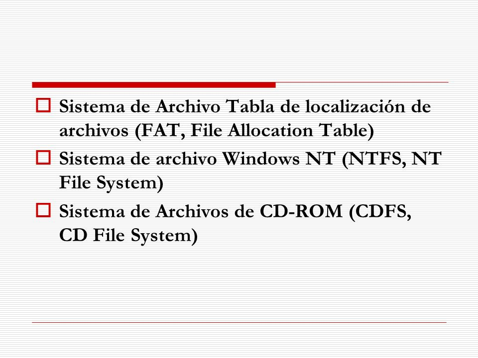 Sistema de Archivo Tabla de localización de archivos (FAT, File Allocation Table) Sistema de archivo Windows NT (NTFS, NT File System) Sistema de Arch