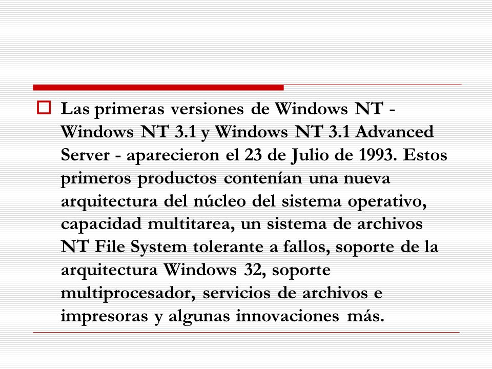 Las primeras versiones de Windows NT - Windows NT 3.1 y Windows NT 3.1 Advanced Server - aparecieron el 23 de Julio de 1993. Estos primeros productos