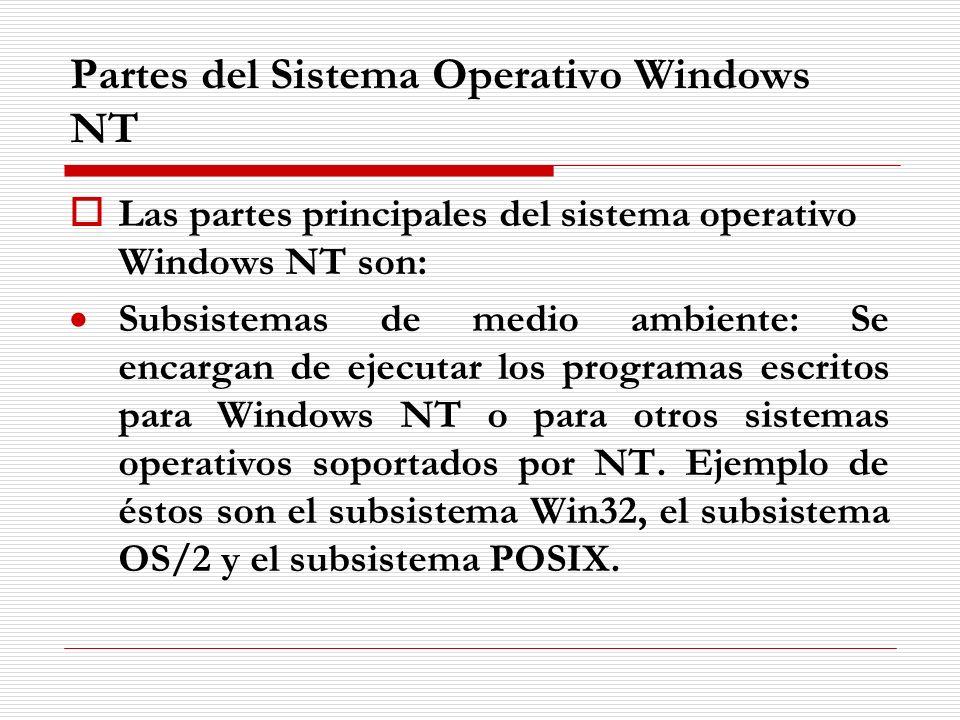 Partes del Sistema Operativo Windows NT Las partes principales del sistema operativo Windows NT son: Subsistemas de medio ambiente: Se encargan de eje
