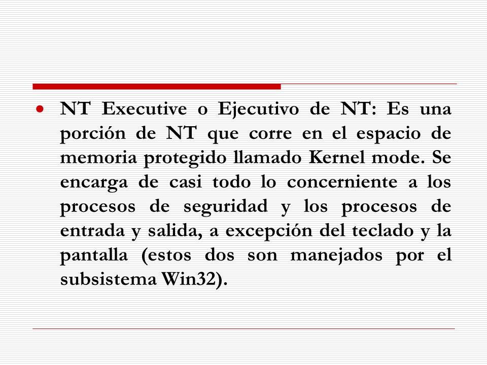 NT Executive o Ejecutivo de NT: Es una porción de NT que corre en el espacio de memoria protegido llamado Kernel mode. Se encarga de casi todo lo conc