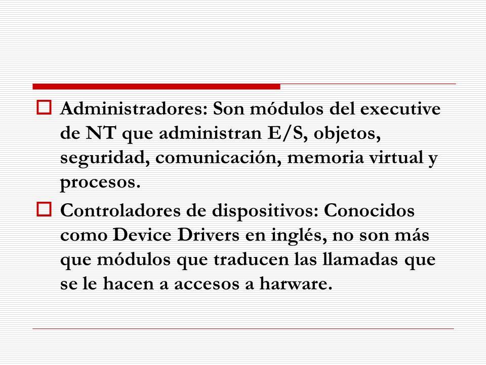 Administradores: Son módulos del executive de NT que administran E/S, objetos, seguridad, comunicación, memoria virtual y procesos. Controladores de d
