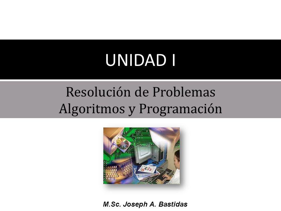 M.Sc. Joseph A. Bastidas Resolución de Problemas Algoritmos y Programación UNIDAD I