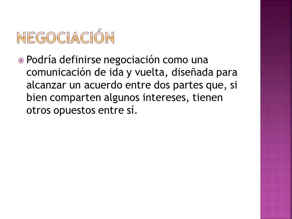 Podría definirse negociación como una comunicación de ida y vuelta, diseñada para alcanzar un acuerdo entre dos partes que, si bien comparten algunos intereses, tienen otros opuestos entre sí.