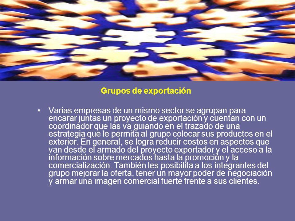 Grupos de exportación Varias empresas de un mismo sector se agrupan para encarar juntas un proyecto de exportación y cuentan con un coordinador que la