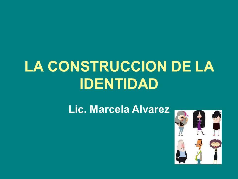 LA CONSTRUCCION DE LA IDENTIDAD Lic. Marcela Alvarez