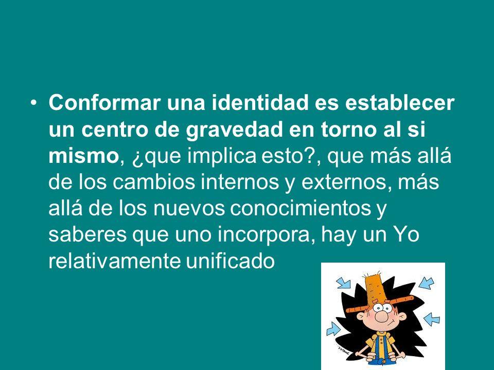 Conformar una identidad es establecer un centro de gravedad en torno al si mismo, ¿que implica esto?, que más allá de los cambios internos y externos,