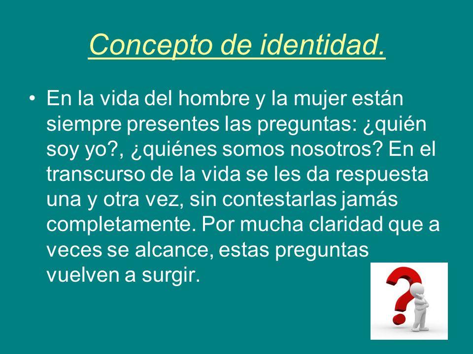 Concepto de identidad. En la vida del hombre y la mujer están siempre presentes las preguntas: ¿quién soy yo?, ¿quiénes somos nosotros? En el transcur