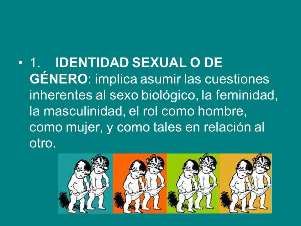 1. IDENTIDAD SEXUAL O DE GÉNERO: implica asumir las cuestiones inherentes al sexo biológico, la feminidad, la masculinidad, el rol como hombre, como m