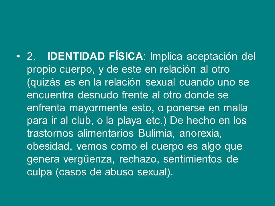 2. IDENTIDAD FÍSICA: Implica aceptación del propio cuerpo, y de este en relación al otro (quizás es en la relación sexual cuando uno se encuentra desn