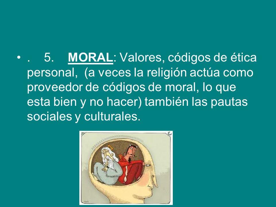 . 5. MORAL: Valores, códigos de ética personal, (a veces la religión actúa como proveedor de códigos de moral, lo que esta bien y no hacer) también la