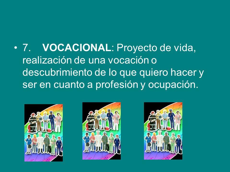 7. VOCACIONAL: Proyecto de vida, realización de una vocación o descubrimiento de lo que quiero hacer y ser en cuanto a profesión y ocupación.