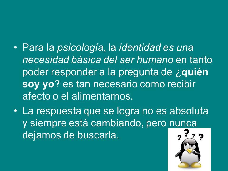 Para la psicología, la identidad es una necesidad básica del ser humano en tanto poder responder a la pregunta de ¿quién soy yo? es tan necesario como