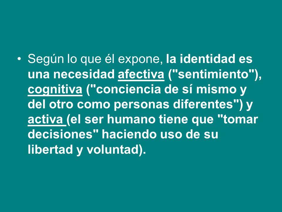 Según lo que él expone, la identidad es una necesidad afectiva (