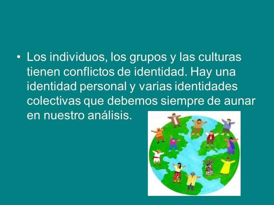 Los individuos, los grupos y las culturas tienen conflictos de identidad. Hay una identidad personal y varias identidades colectivas que debemos siemp