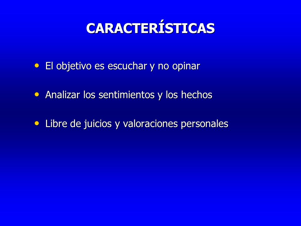 CARACTERÍSTICAS CARACTERÍSTICAS El objetivo es escuchar y no opinar El objetivo es escuchar y no opinar Analizar los sentimientos y los hechos Analiza