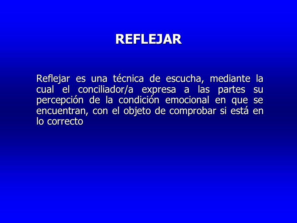 REFLEJAR Reflejar es una técnica de escucha, mediante la cual el conciliador/a expresa a las partes su percepción de la condición emocional en que se