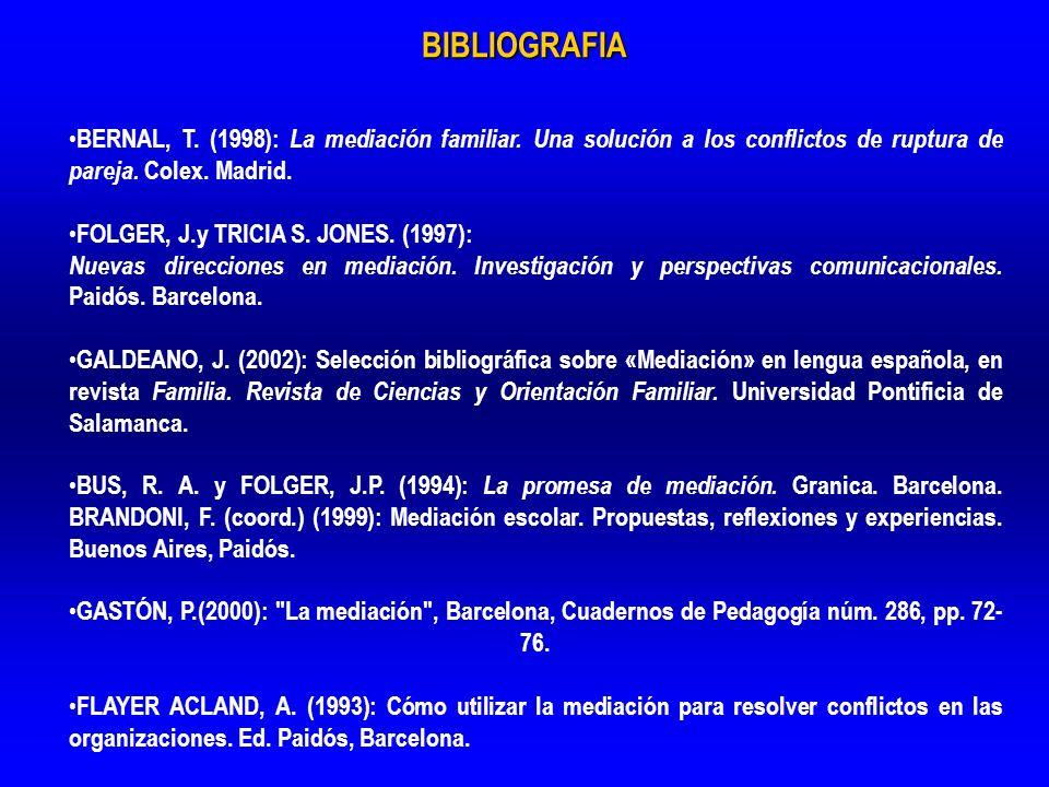 BIBLIOGRAFIA BERNAL, T. (1998): La mediación familiar. Una solución a los conflictos de ruptura de pareja. Colex. Madrid. FOLGER, J.y TRICIA S. JONES.