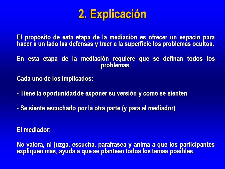 2. Explicación El propósito de esta etapa de la mediación es ofrecer un espacio para hacer a un lado las defensas y traer a la superficie los problema