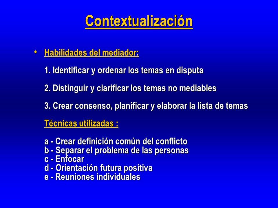 Contextualización Habilidades del mediador: 1. Identificar y ordenar los temas en disputa 2. Distinguir y clarificar los temas no mediables 3. Crear c