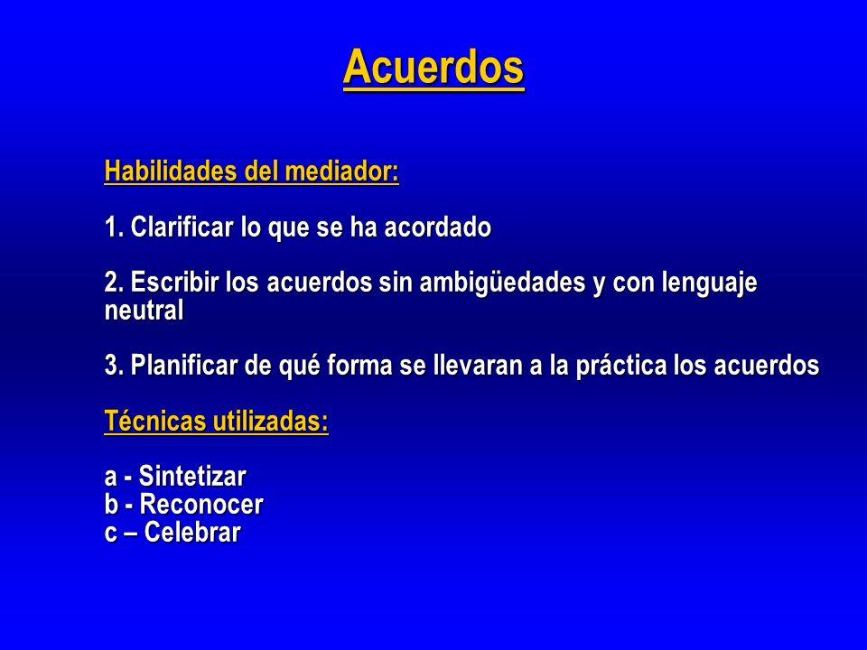 Acuerdos Habilidades del mediador: 1. Clarificar lo que se ha acordado 2. Escribir los acuerdos sin ambigüedades y con lenguaje neutral 3. Planificar