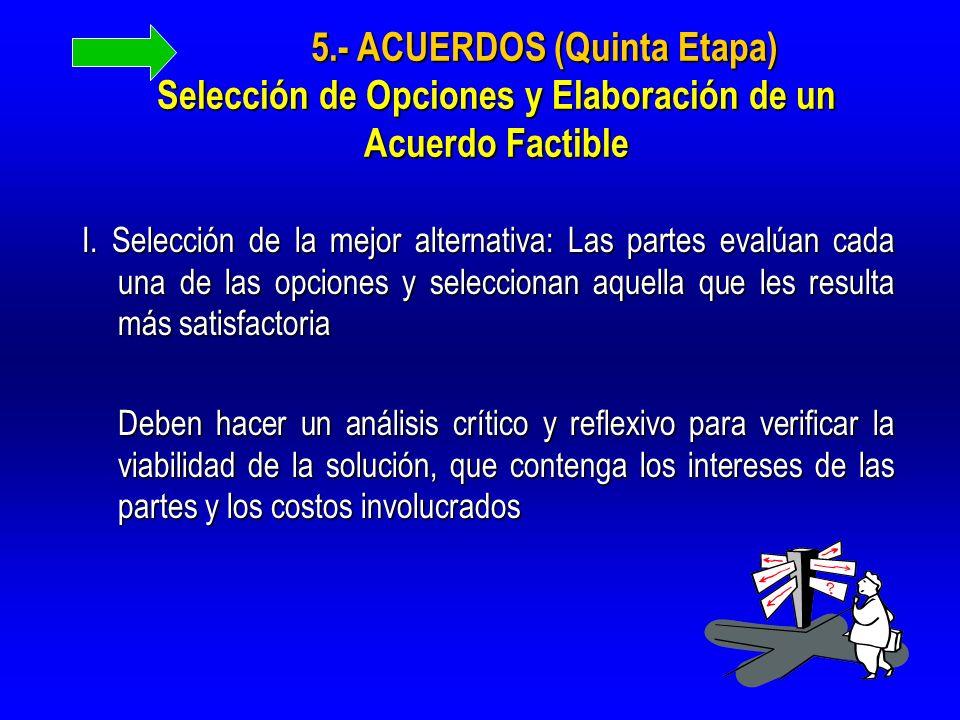 5.- ACUERDOS (Quinta Etapa) Selección de Opciones y Elaboración de un Acuerdo Factible I. Selección de la mejor alternativa: Las partes evalúan cada u