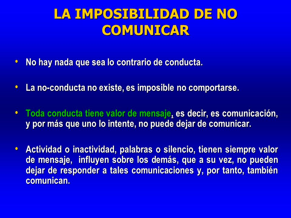 LA IMPOSIBILIDAD DE NO COMUNICAR No hay nada que sea lo contrario de conducta. No hay nada que sea lo contrario de conducta. La no-conducta no existe,