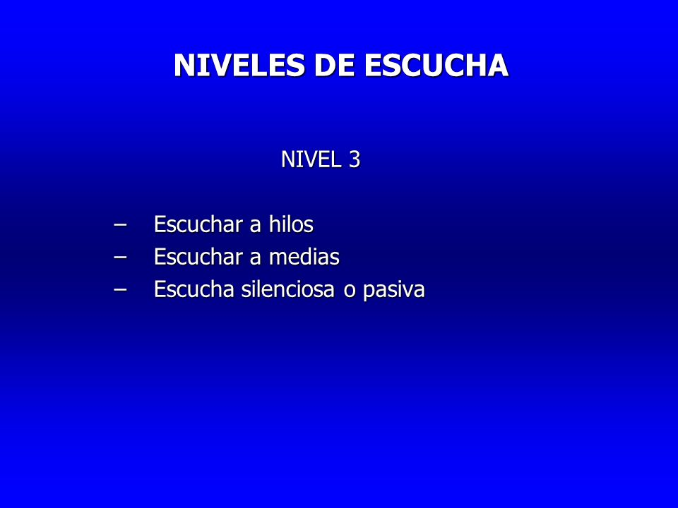 NIVELES DE ESCUCHA NIVELES DE ESCUCHA NIVEL 3 –Escuchar a hilos –Escuchar a medias –Escucha silenciosa o pasiva