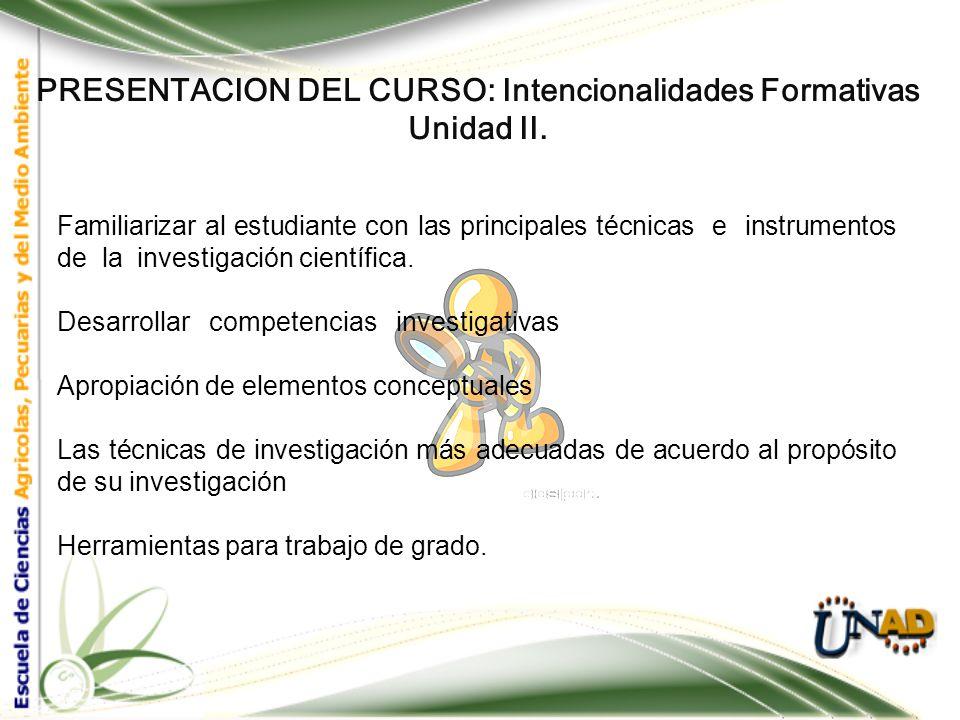 PRESENTACION DEL CURSO: Intencionalidades Formativas Unidad II. Métodos y Técnicas de Investigación Esta unidad, se enfocará en las Técnicas e instrum