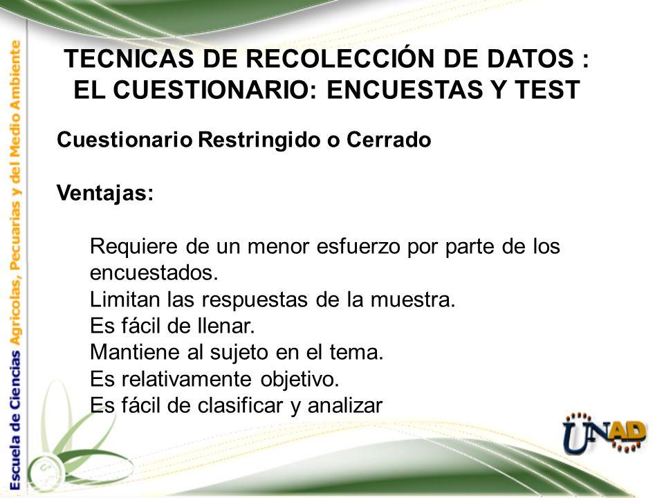 TECNICAS DE RECOLECCIÓN DE DATOS : EL CUESTIONARIO: ENCUESTAS Y TEST Cuestionario Restringido o Cerrado Es aquel que solicita respuestas breves, espec