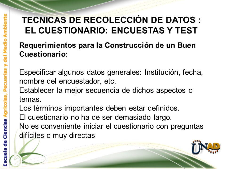 TECNICAS DE RECOLECCIÓN DE DATOS : EL CUESTIONARIO: ENCUESTAS Y TEST Requerimientos para la Construcción de un Buen Cuestionario: Hacer una lista de a