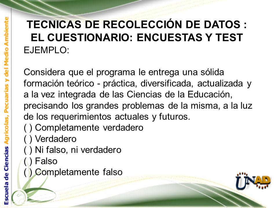 TECNICAS DE RECOLECCIÓN DE DATOS : EL CUESTIONARIO: ENCUESTAS Y TEST EJEMPLO: Las asignaturas de su Plan de Estudios corresponden a las necesidades y