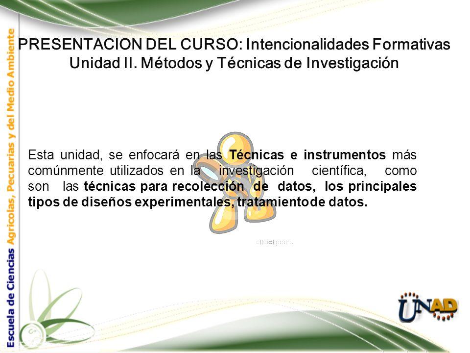 PRESENTACION DEL CURSO: Intencionalidades Formativas Unidad II. Métodos y Técnicas de Investigación La investigación científica se entiende como la ap