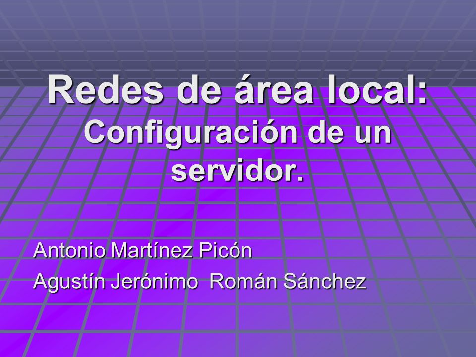 Redes de área local: Configuración de un servidor. Antonio Martínez Picón Agustín Jerónimo Román Sánchez
