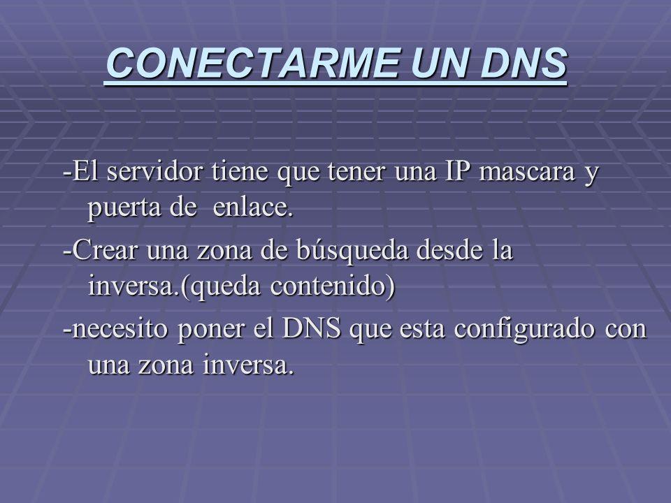 CONECTARME UN DNS -El servidor tiene que tener una IP mascara y puerta de enlace. -Crear una zona de búsqueda desde la inversa.(queda contenido) -nece