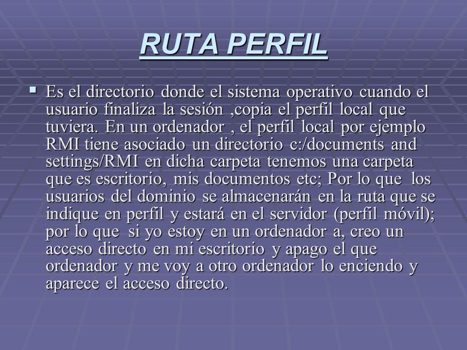 RUTA PERFIL Es el directorio donde el sistema operativo cuando el usuario finaliza la sesión,copia el perfil local que tuviera. En un ordenador, el pe