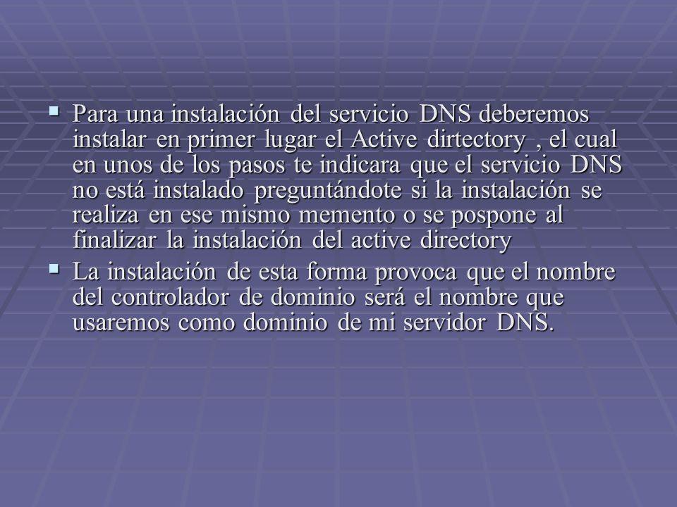 Para una instalación del servicio DNS deberemos instalar en primer lugar el Active dirtectory, el cual en unos de los pasos te indicara que el servicio DNS no está instalado preguntándote si la instalación se realiza en ese mismo memento o se pospone al finalizar la instalación del active directory Para una instalación del servicio DNS deberemos instalar en primer lugar el Active dirtectory, el cual en unos de los pasos te indicara que el servicio DNS no está instalado preguntándote si la instalación se realiza en ese mismo memento o se pospone al finalizar la instalación del active directory La instalación de esta forma provoca que el nombre del controlador de dominio será el nombre que usaremos como dominio de mi servidor DNS.