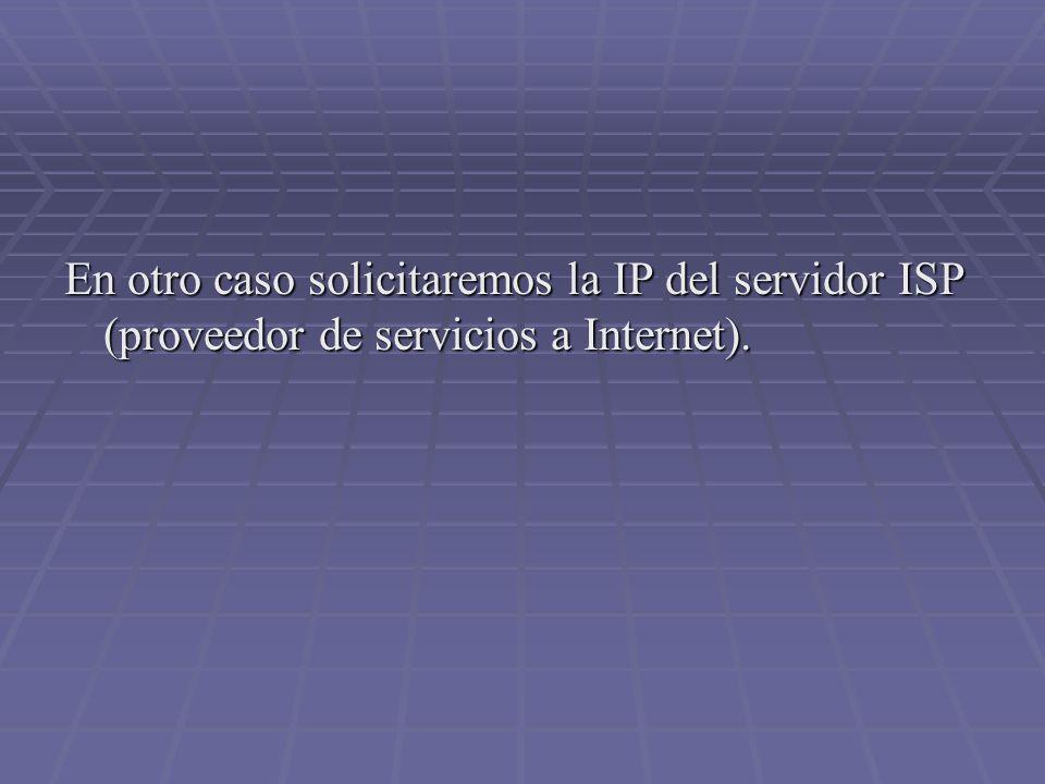 En otro caso solicitaremos la IP del servidor ISP (proveedor de servicios a Internet).