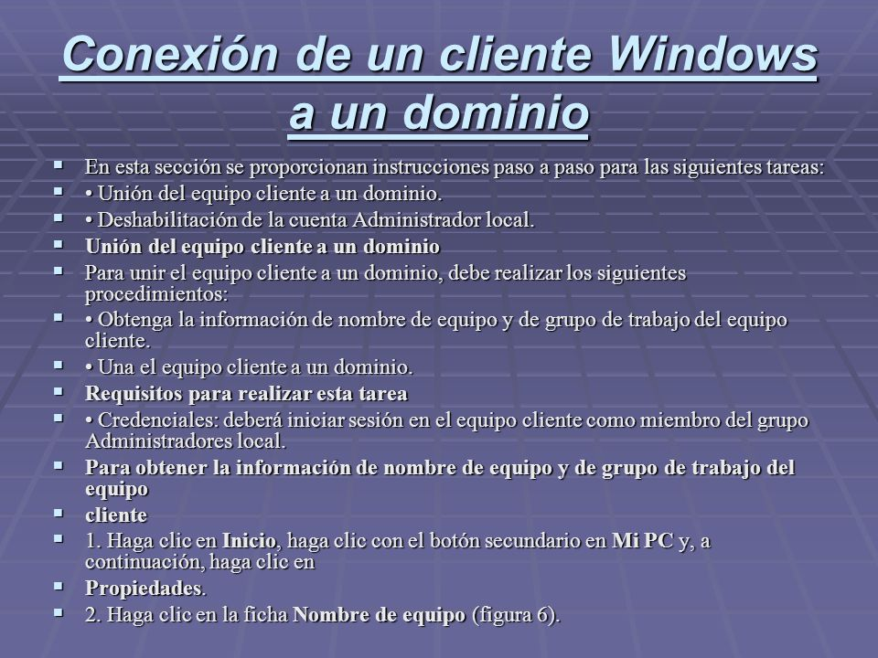 Conexión de un cliente Windows a un dominio En esta sección se proporcionan instrucciones paso a paso para las siguientes tareas: En esta sección se proporcionan instrucciones paso a paso para las siguientes tareas: Unión del equipo cliente a un dominio.