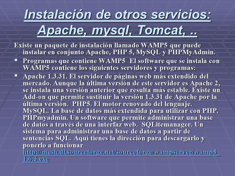 Instalación de otros servicios: Apache, mysql, Tomcat,.. Existe un paquete de instalación llamado WAMP5 que puede instalar en conjunto Apache, PHP 5,