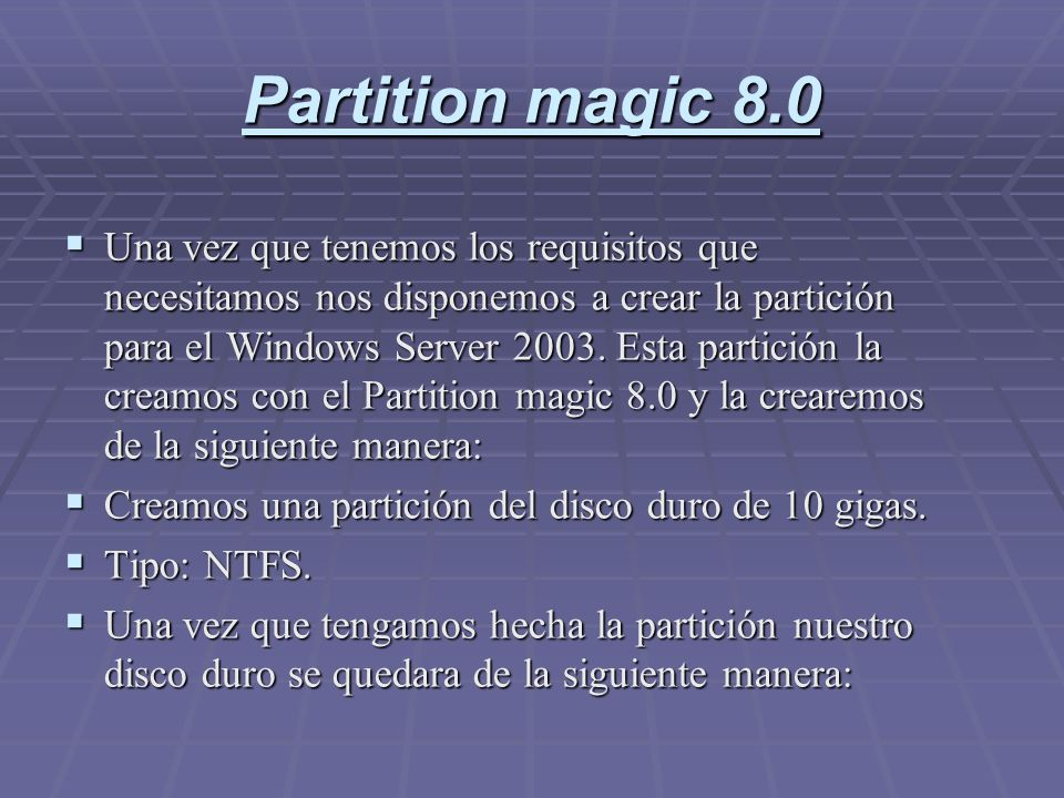 Partition magic 8.0 Una vez que tenemos los requisitos que necesitamos nos disponemos a crear la partición para el Windows Server 2003. Esta partición