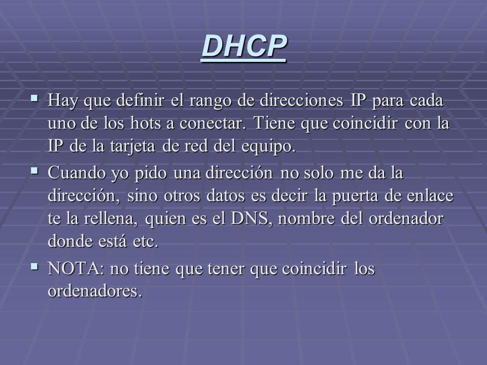 DHCP Hay que definir el rango de direcciones IP para cada uno de los hots a conectar. Tiene que coincidir con la IP de la tarjeta de red del equipo. H