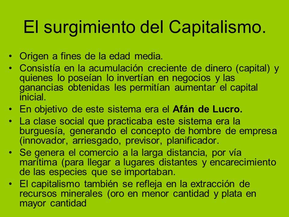 El surgimiento del Capitalismo. Origen a fines de la edad media. Consistía en la acumulación creciente de dinero (capital) y quienes lo poseían lo inv